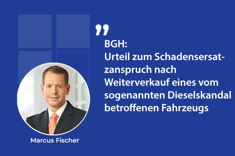 BGH: Urteil zum Schadensersatzanspruch nach Weiterverkauf eines vom sogenannten Dieselskandal betroffenen Fahrzeugs